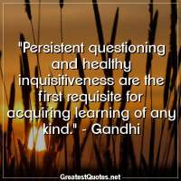 Persistent questioning and healthy inquisitiveness are the first requisite for acquiring learning of any kind. - Gandhi