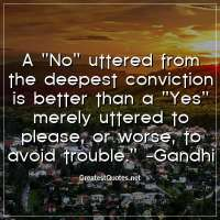 A No uttered from the deepest conviction is better than a Yes merely uttered to please, or worse, to avoid trouble. - Gandhi