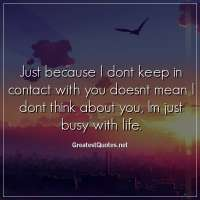 Just because I dont keep in contact with you doesnt mean I dont think about you, Im just busy with life