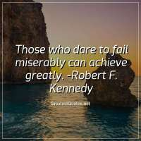 Those who dare to fail miserably can achieve greatly. -Robert F. Kennedy