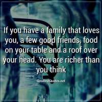 If you have a family that loves you, a few good friends, food on your table and a roof over your head. You are richer than you think