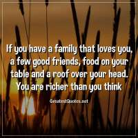 If you have a family that loves you, a few good friends, food on your table and a roof over your head. You are richer than you think.