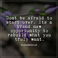 Dont be afraid to start over. Its a brand new opportunity to rebuild what you truly want.