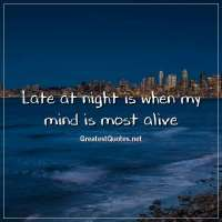 Late at night is when my mind is most alive.