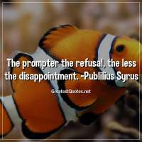 The prompter the refusal, the less the disappointment. -Publilius Syrus