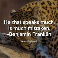He that speaks much, is much mistaken. - Benjamin Franklin