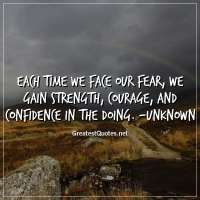 Each time we face our fear, we gain strength, courage, and confidence in the doing. -Unknown