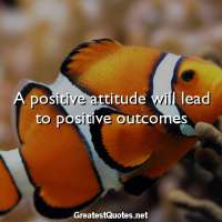 A positive attitude will lead to positive outcomes
