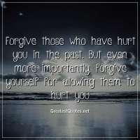 Forgive those who have hurt you in the past. But even more importantly, forgive yourself for allowing them to hurt you.