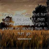 Forgive those who have hurt you in the past. But even more importantly, forgive yourself for allowing them to hurt you
