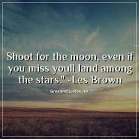 Shoot for the moon; even if you miss youll land among the stars. - Les Brown