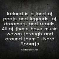 Ireland is a land of poets and legends, of dreamers and rebels. All of these have music woven through and around them. - Nora Roberts