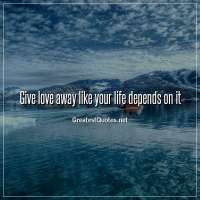 Give love away like your life depends on it