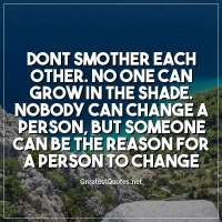 Dont smother each other. No one can grow in the shade. Nobody can change a person, but someone can be the reason for a person to change