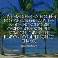 Dont smother each other. No one can grow in the shade. Nobody can change a person, but someone can be the reason for a person to change.