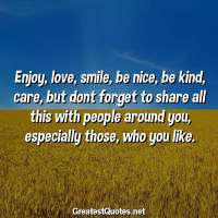 Enjoy, love, smile, be nice, be kind, care, but dont forget to share all this with people around you, especially those, who you like