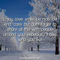 Enjoy, love, smile, be nice, be kind, care, but dont forget to share all this with people around you, especially those, who you like.