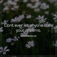 Dont ever let anyone steal your dreams.
