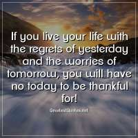 If you live your life with the regrets of yesterday and the worries of tomorrow, you will have no today to be thankful for!