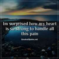 im surprised how my heart is so strong to handle all this pain