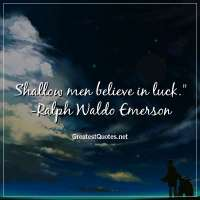 Shallow men believe in luck. -Ralph Waldo Emerson