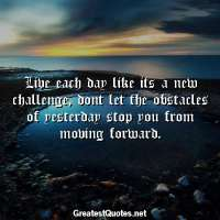 Live each day like its a new challenge, dont let the obstacles of yesterday stop you from moving forward.