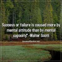 Success or failure is caused more by mental attitude than by mental capacity. - Walter Scott