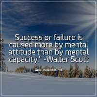 Success or failure is caused more by mental attitude than by mental capacity. -Walter Scott