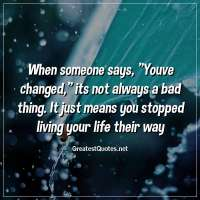 When someone says, Youve changed, its not always a bad thing. It just means you stopped living your life their way.
