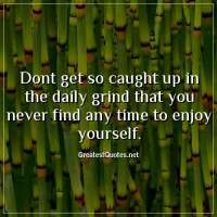 Dont get so caught up in the daily grind that you never find any time to enjoy yourself