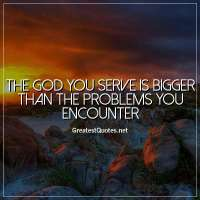 The God you serve is bigger than the problems you encounter.
