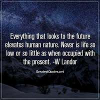 Everything that looks to the future elevates human nature. Never is life so low or so little as when occupied with the present. -W Landor