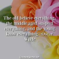 The old believe everything, the middle aged suspect everything, and the young know everything. -Oscar Wilde