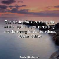 The old believe everything; the middle aged suspect everything, and the young know everything. -Oscar Wilde