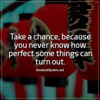 Take a chance, because you never know how perfect some things can turn out.