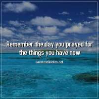Remember the day you prayed for the things you have now.