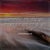 Remember the day you prayed for the things you have now