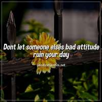 Dont let someone elses bad attitude ruin your day.