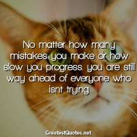 No matter how many mistakes you make or how slow you progress.. you are still way ahead of everyone who isnt trying.