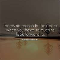 Theres no reason to look back when you have so much to look forward to