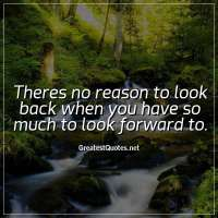 Theres no reason to look back when you have so much to look forward to.