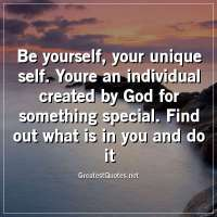 Be yourself, your unique self. Youre an individual created by God for something special. Find out what is in you and do it