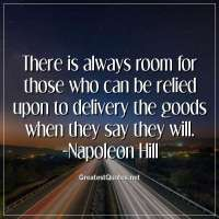 There is always room for those who can be relied upon to delivery the goods when they say they will. -Napoleon Hill