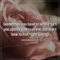 Sometimes you have to let life turn you upside down, so you can learn how to live, right side up.