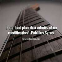 It is a bad plan that admits of no modification. -Publilius Syrus