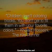 """Children aren't coloring books. You don't get to fill them in with your favorite colors."" - Khaled Hosseini, The Kite Runner"