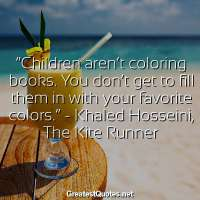 Children aren't coloring books. You don't get to fill them in with your favorite colors. -Khaled Hosseini, The Kite Runner