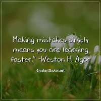 Making mistakes simply means you are learning faster. -Weston H. Agor