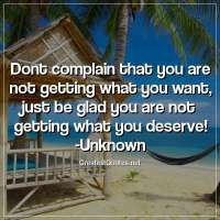 Dont complain that you are not getting what you want; just be glad you are not getting what you deserve! -Unknown