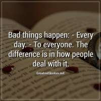 Bad things happen: - Every day. - To everyone. The difference is in how people deal with it.